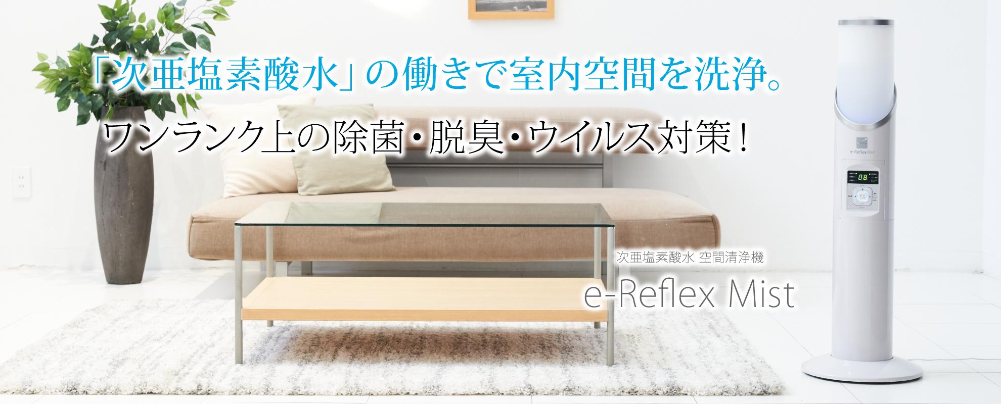 「次亜塩素酸水」の働きで室内空間を洗浄。 ワンランク上の除菌・脱臭・ウイルス対策!
